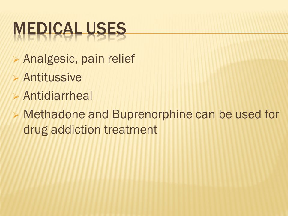  Analgesic, pain relief  Antitussive  Antidiarrheal  Methadone and Buprenorphine can be used for drug addiction treatment