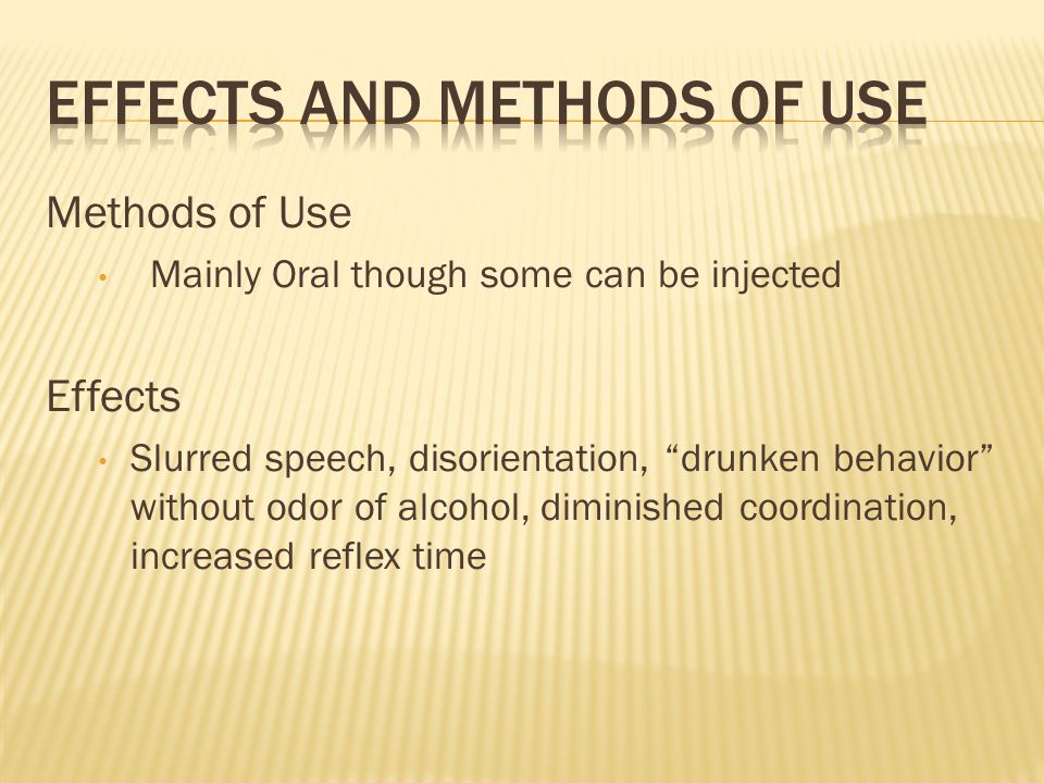 Methods of Use Mainly Oral though some can be injected Effects Slurred speech, disorientation, drunken behavior without odor of alcohol, diminished coordination, increased reflex time