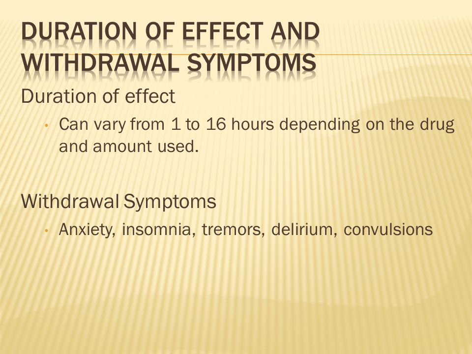 Duration of effect Can vary from 1 to 16 hours depending on the drug and amount used.