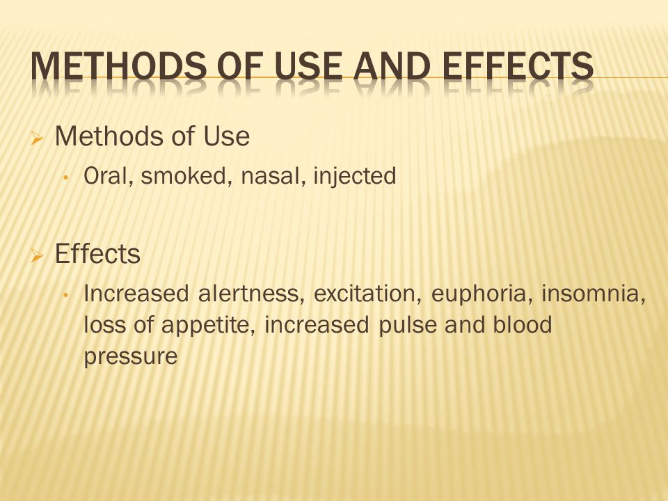 Methods of Use Oral, smoked, nasal, injected  Effects Increased alertness, excitation, euphoria, insomnia, loss of appetite, increased pulse and blood pressure