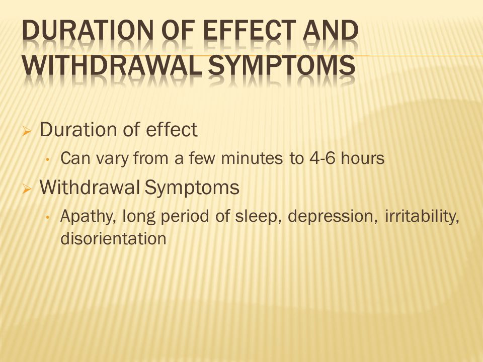  Duration of effect Can vary from a few minutes to 4-6 hours  Withdrawal Symptoms Apathy, long period of sleep, depression, irritability, disorienta