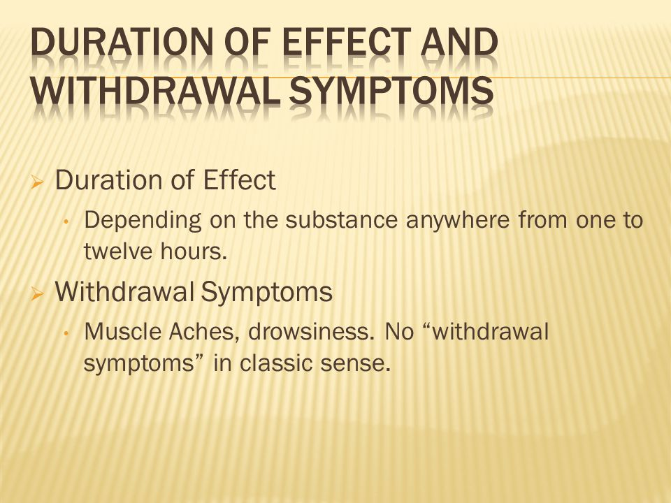 " Duration of Effect Depending on the substance anywhere from one to twelve hours.  Withdrawal Symptoms Muscle Aches, drowsiness. No ""withdrawal symp"