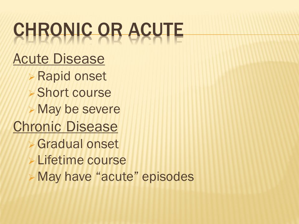 "Acute Disease  Rapid onset  Short course  May be severe Chronic Disease  Gradual onset  Lifetime course  May have ""acute"" episodes"