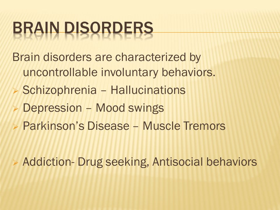 Brain disorders are characterized by uncontrollable involuntary behaviors.  Schizophrenia – Hallucinations  Depression – Mood swings  Parkinson's D