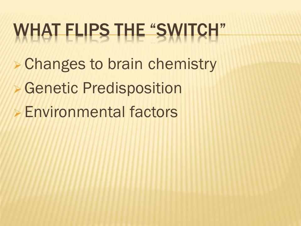  Changes to brain chemistry  Genetic Predisposition  Environmental factors