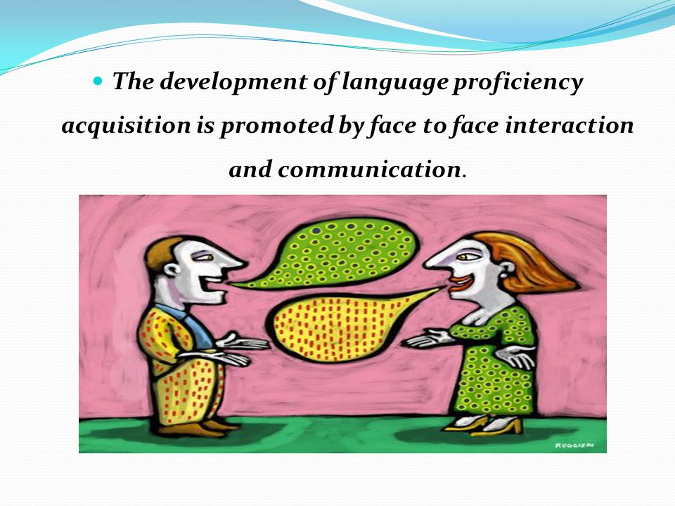 The development of language proficiency acquisition is promoted by face to face interaction and communication.