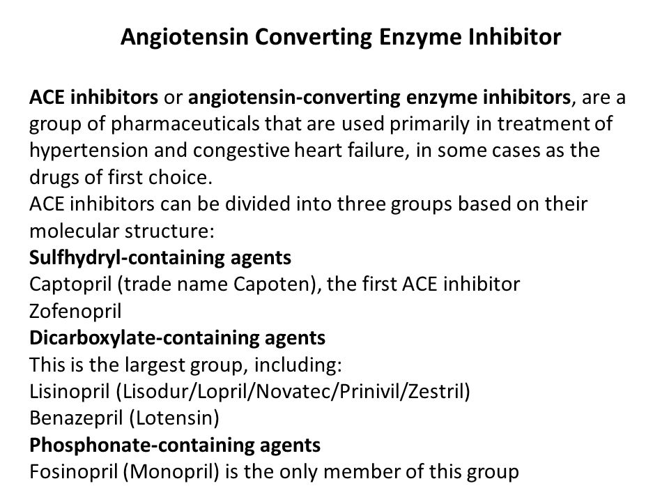 Angiotensin Converting Enzyme Inhibitor ACE inhibitors or angiotensin-converting enzyme inhibitors, are a group of pharmaceuticals that are used primarily in treatment of hypertension and congestive heart failure, in some cases as the drugs of first choice.