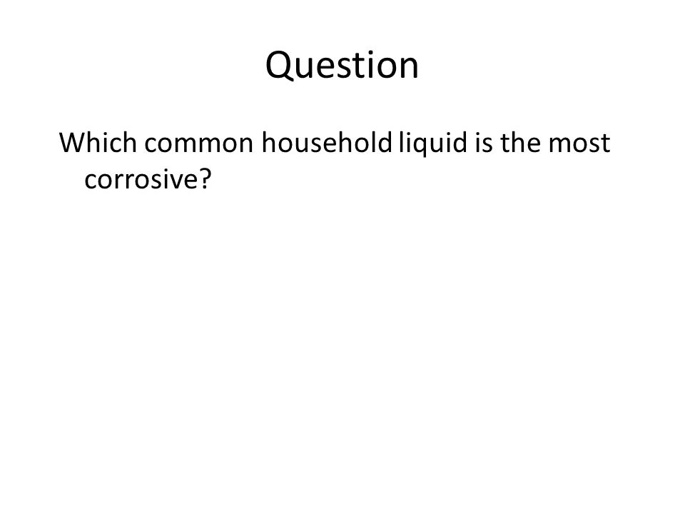 What is more corrosive? By B.J. Hanson Mr. leingang class 1 rst period Science fair project.