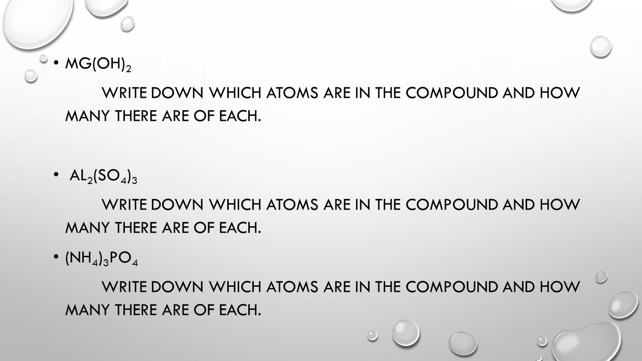 MG(OH) 2 WRITE DOWN WHICH ATOMS ARE IN THE COMPOUND AND HOW MANY THERE ARE OF EACH. AL 2 (SO 4 ) 3 WRITE DOWN WHICH ATOMS ARE IN THE COMPOUND AND HOW