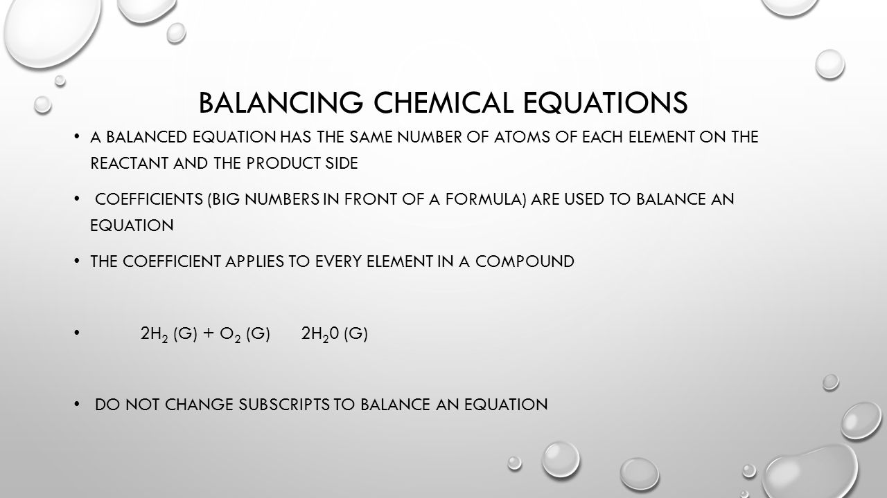 BALANCING CHEMICAL EQUATIONS A BALANCED EQUATION HAS THE SAME NUMBER OF ATOMS OF EACH ELEMENT ON THE REACTANT AND THE PRODUCT SIDE COEFFICIENTS (BIG NUMBERS IN FRONT OF A FORMULA) ARE USED TO BALANCE AN EQUATION THE COEFFICIENT APPLIES TO EVERY ELEMENT IN A COMPOUND 2H 2 (G) + O 2 (G) 2H 2 0 (G) DO NOT CHANGE SUBSCRIPTS TO BALANCE AN EQUATION