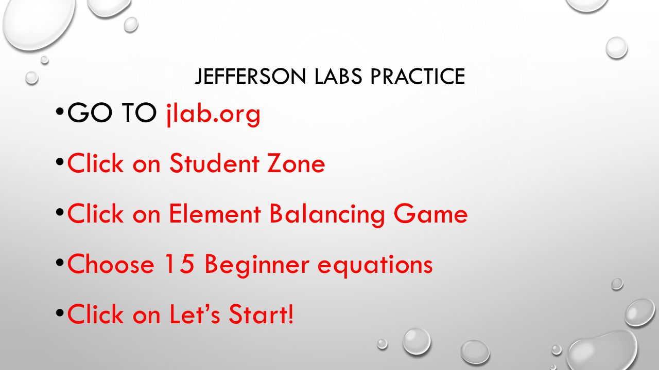 JEFFERSON LABS PRACTICE GO TO jlab.org Click on Student Zone Click on Element Balancing Game Choose 15 Beginner equations Click on Let's Start!