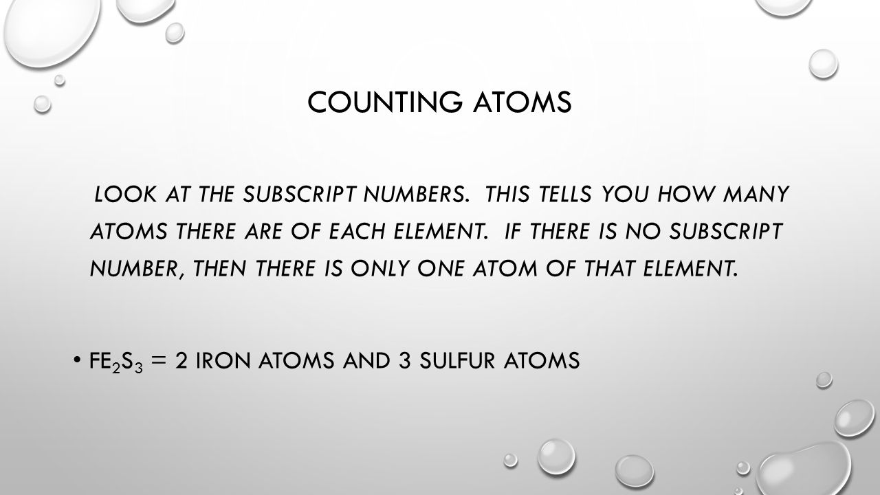 COUNTING ATOMS LOOK AT THE SUBSCRIPT NUMBERS. THIS TELLS YOU HOW MANY ATOMS THERE ARE OF EACH ELEMENT. IF THERE IS NO SUBSCRIPT NUMBER, THEN THERE IS