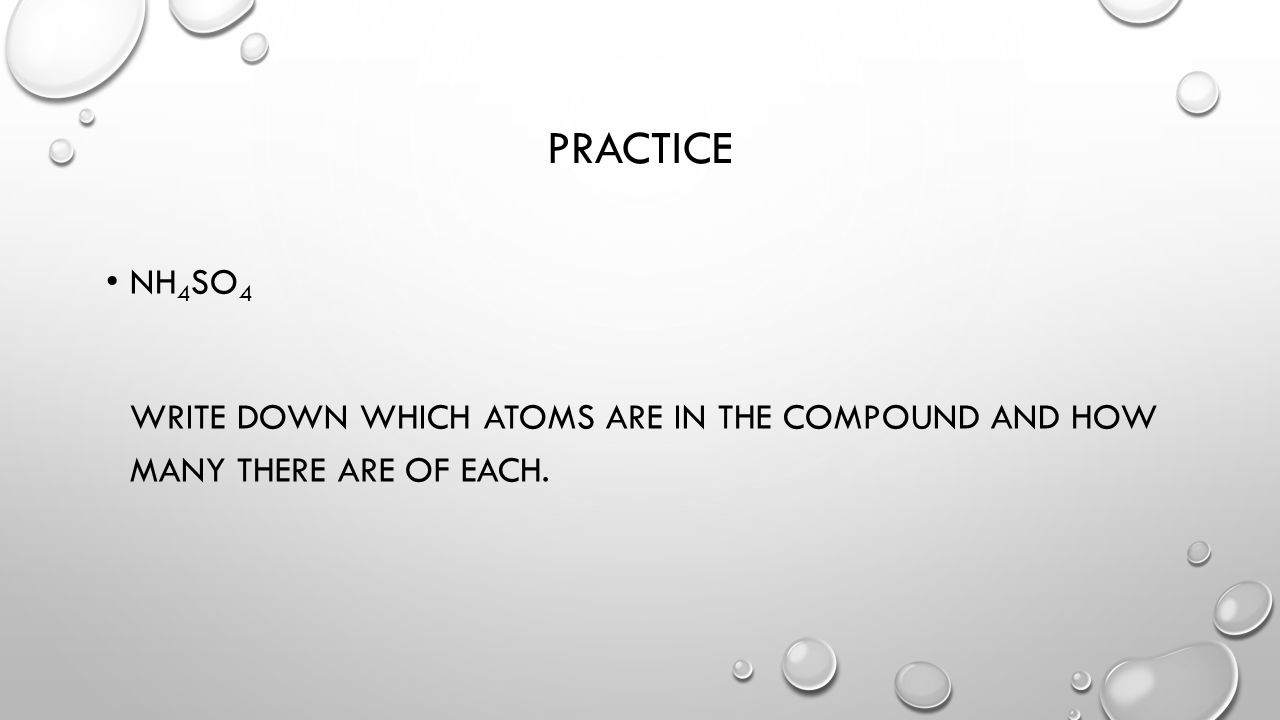 PRACTICE NH 4 SO 4 WRITE DOWN WHICH ATOMS ARE IN THE COMPOUND AND HOW MANY THERE ARE OF EACH.