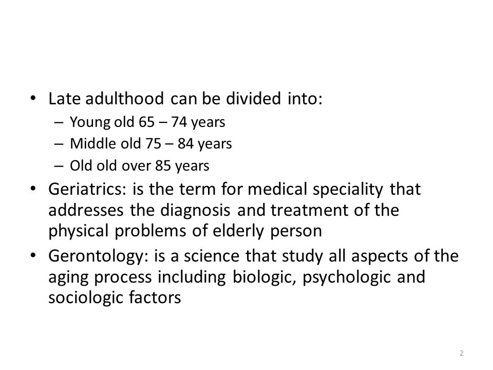 2 Late adulthood can be divided into: – Young old 65 – 74 years – Middle old 75 – 84 years – Old old over 85 years Geriatrics: is the term for medical speciality that addresses the diagnosis and treatment of the physical problems of elderly person Gerontology: is a science that study all aspects of the aging process including biologic, psychologic and sociologic factors