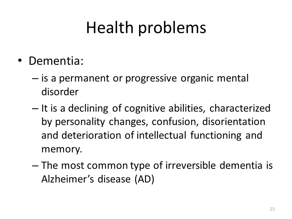 23 Health problems Dementia: – is a permanent or progressive organic mental disorder – It is a declining of cognitive abilities, characterized by personality changes, confusion, disorientation and deterioration of intellectual functioning and memory.