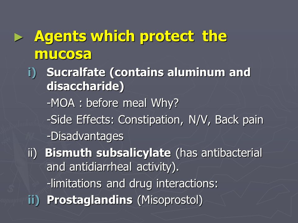 ► Agents which protect the mucosa i)Sucralfate (contains aluminum and disaccharide) -MOA : before meal Why.