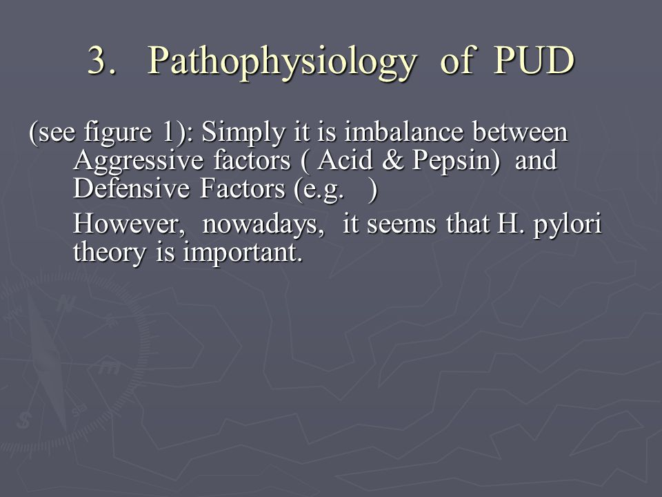 3. Pathophysiology of PUD (see figure 1): Simply it is imbalance between Aggressive factors ( Acid & Pepsin) and Defensive Factors (e.g. ) However, no
