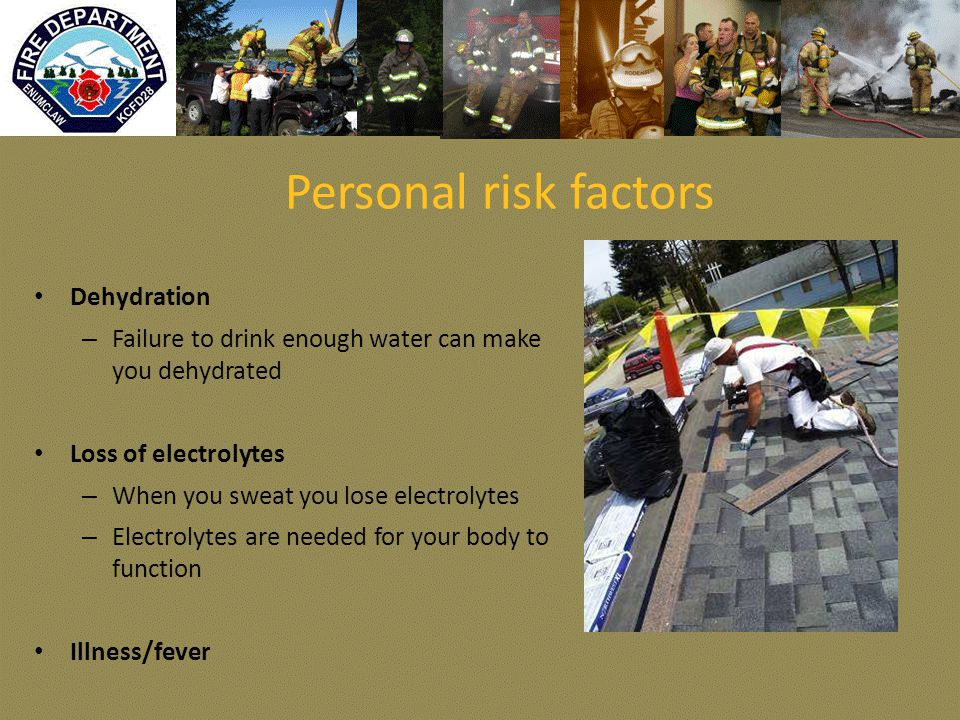Personal risk factors Dehydration – Failure to drink enough water can make you dehydrated Loss of electrolytes – When you sweat you lose electrolytes – Electrolytes are needed for your body to function Illness/fever