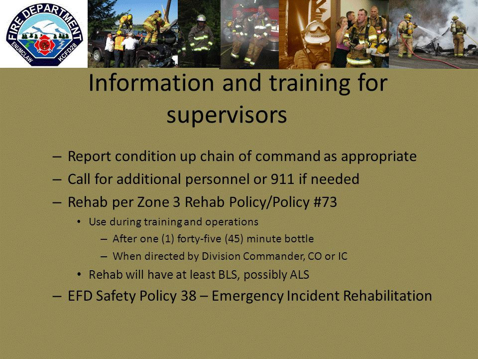 Information and training for supervisors – Report condition up chain of command as appropriate – Call for additional personnel or 911 if needed – Rehab per Zone 3 Rehab Policy/Policy #73 Use during training and operations – After one (1) forty-five (45) minute bottle – When directed by Division Commander, CO or IC Rehab will have at least BLS, possibly ALS – EFD Safety Policy 38 – Emergency Incident Rehabilitation