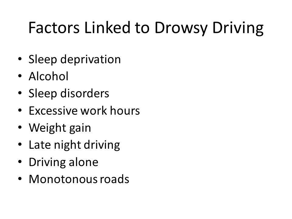 Factors Linked to Drowsy Driving Sleep deprivation Alcohol Sleep disorders Excessive work hours Weight gain Late night driving Driving alone Monotonou