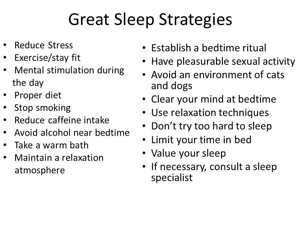 Great Sleep Strategies Reduce Stress Exercise/stay fit Mental stimulation during the day Proper diet Stop smoking Reduce caffeine intake Avoid alcohol