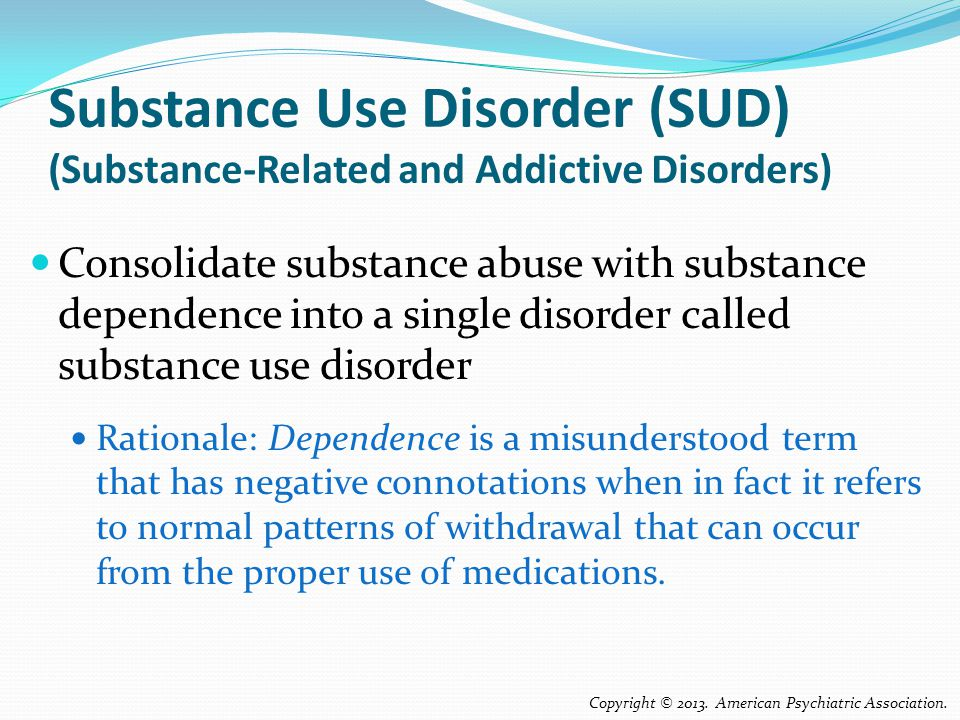 Substance Use Disorder (SUD) (Substance-Related and Addictive Disorders) Consolidate substance abuse with substance dependence into a single disorder called substance use disorder Rationale: Dependence is a misunderstood term that has negative connotations when in fact it refers to normal patterns of withdrawal that can occur from the proper use of medications.