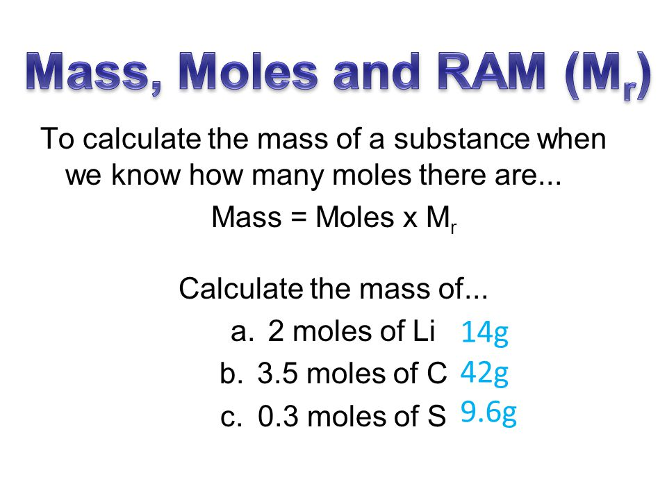 To calculate the number of moles we need to know the mass and the M r (RAM): Moles = Mass M r Calculate the number of moles (to 2dp) in... a.13g of Na