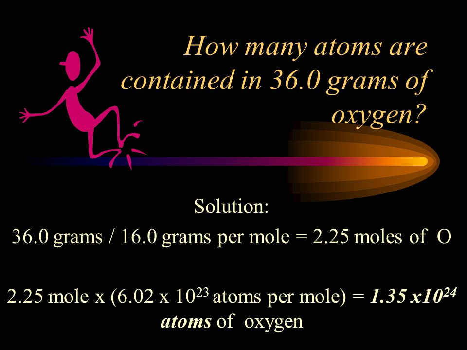 Let's try some problems with moles ! How many moles are contained in 36.0 grams of oxygen? Solution: 36.0 grams / 16.0 grams per mole = 2.25 moles 36.