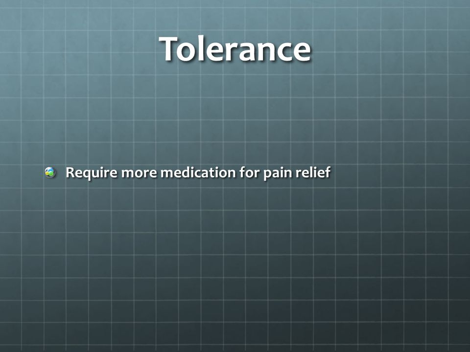 Tolerance Require more medication for pain relief