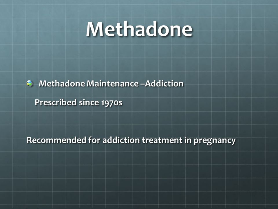 Methadone Methadone Maintenance –Addiction Prescribed since 1970s Prescribed since 1970s Recommended for addiction treatment in pregnancy