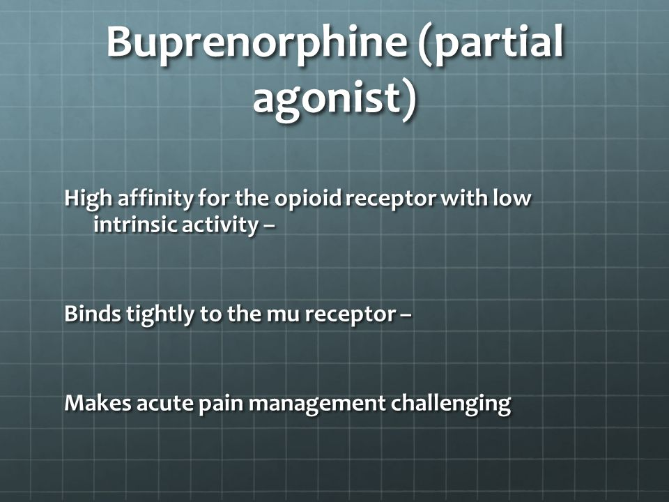 Buprenorphine (partial agonist) High affinity for the opioid receptor with low intrinsic activity – Binds tightly to the mu receptor – Makes acute pain management challenging