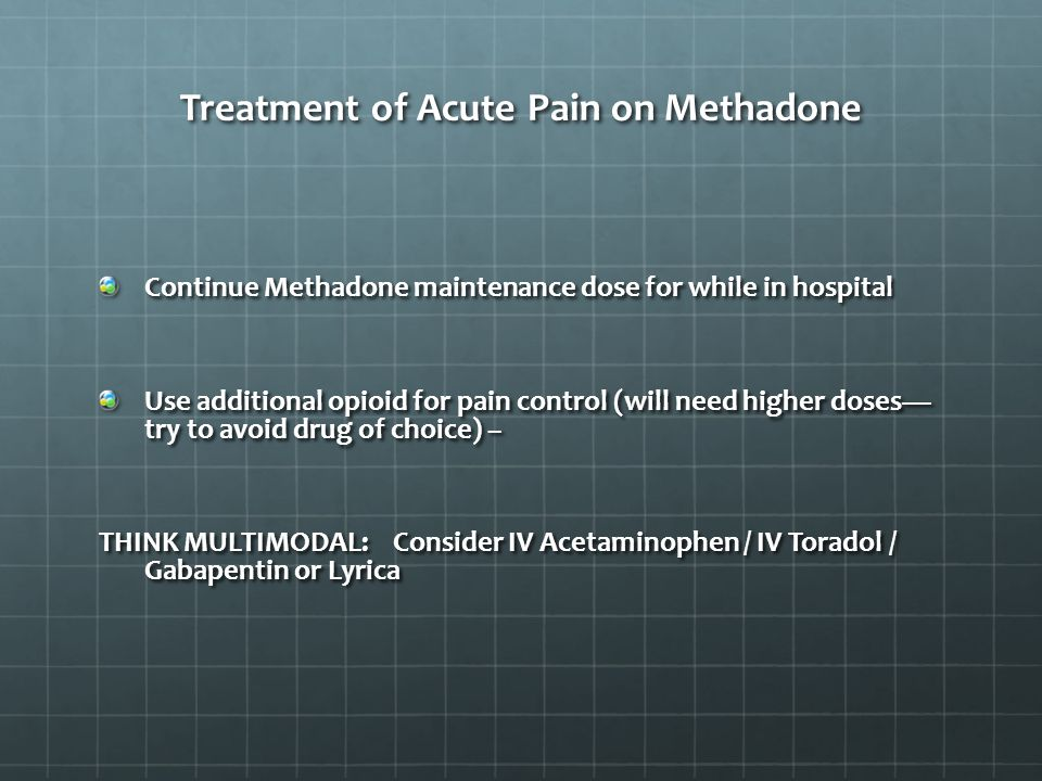 Continue Methadone maintenance dose for while in hospital Use additional opioid for pain control (will need higher doses— try to avoid drug of choice) – THINK MULTIMODAL: Consider IV Acetaminophen / IV Toradol / Gabapentin or Lyrica Treatment of Acute Pain on Methadone