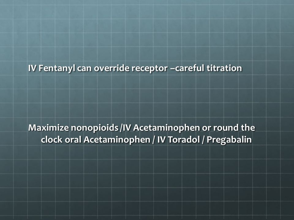 IV Fentanyl can override receptor –careful titration Maximize nonopioids /IV Acetaminophen or round the clock oral Acetaminophen / IV Toradol / Pregabalin