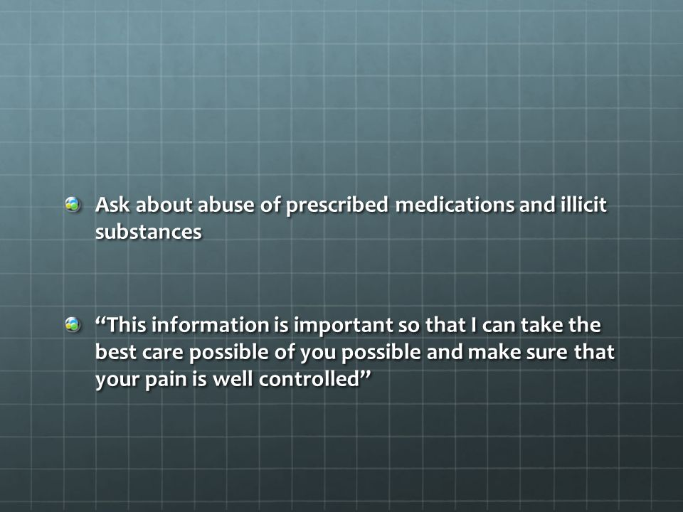 Ask about abuse of prescribed medications and illicit substances This information is important so that I can take the best care possible of you possible and make sure that your pain is well controlled