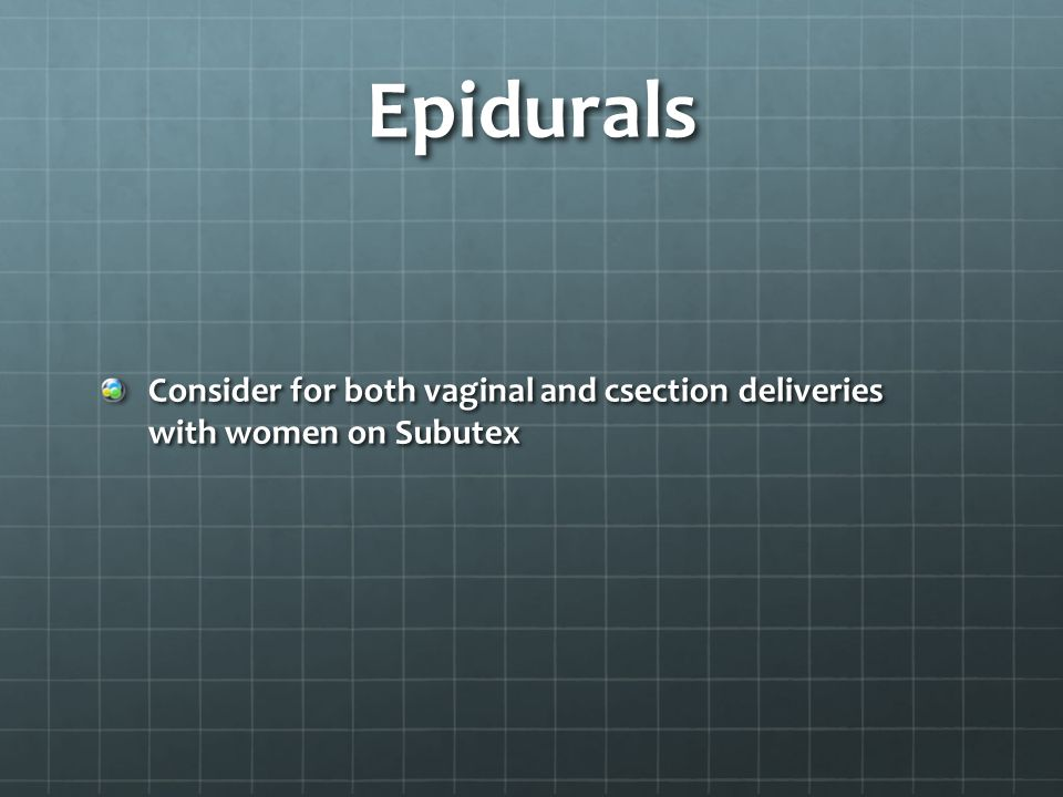 Epidurals Consider for both vaginal and csection deliveries with women on Subutex