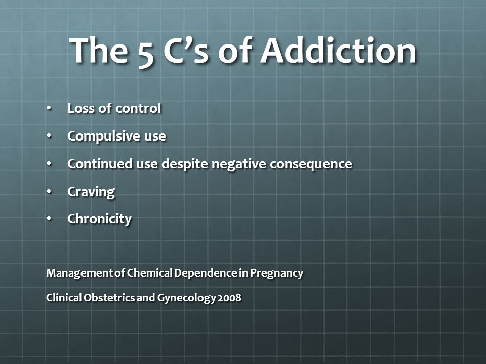 The 5 C's of Addiction Loss of control Loss of control Compulsive use Compulsive use Continued use despite negative consequence Continued use despite negative consequence Craving Craving Chronicity Chronicity Management of Chemical Dependence in Pregnancy Clinical Obstetrics and Gynecology 2008
