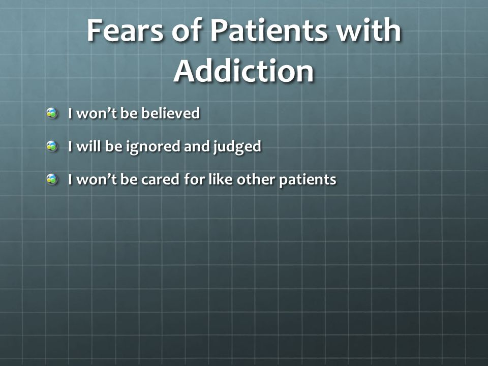 Fears of Patients with Addiction I won't be believed I will be ignored and judged I won't be cared for like other patients