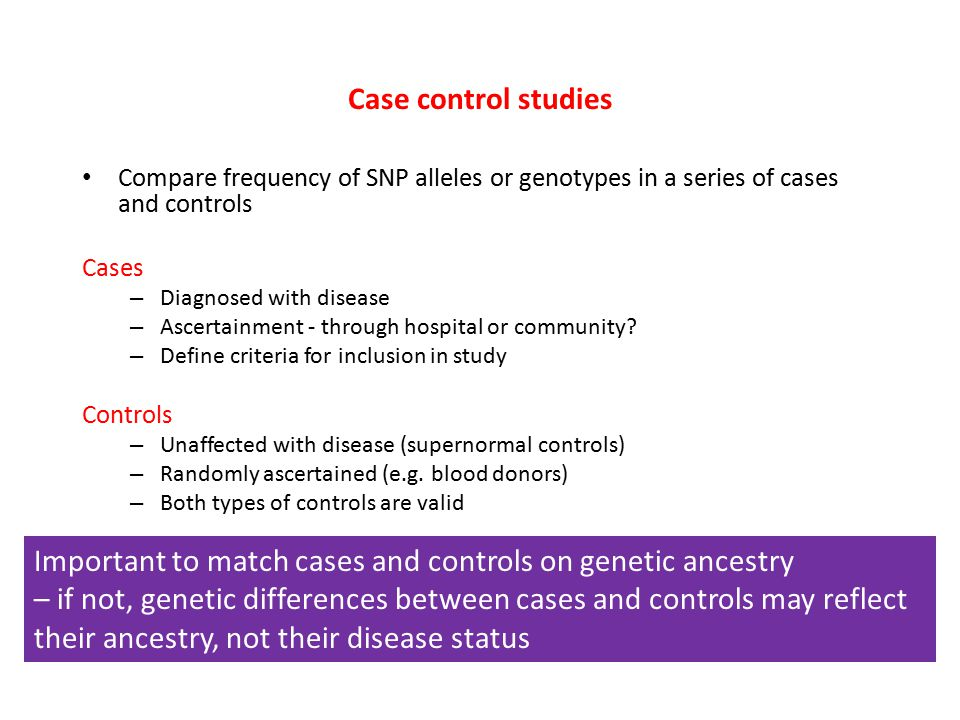 Case control studies Compare frequency of SNP alleles or genotypes in a series of cases and controls Cases – Diagnosed with disease – Ascertainment - through hospital or community.