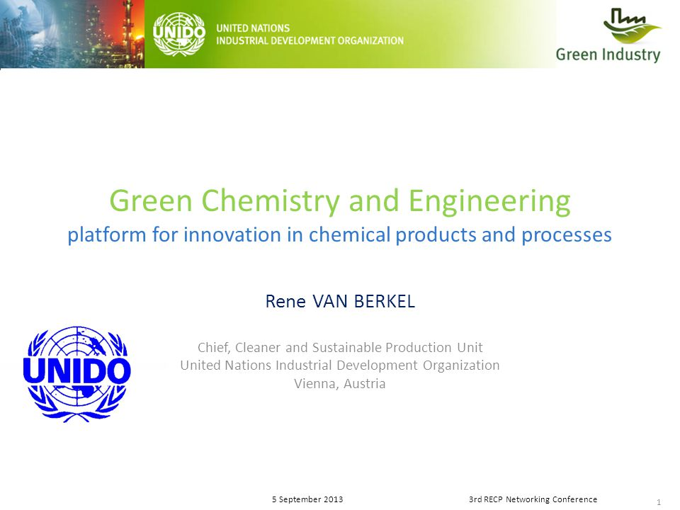1 5 September 20133rd RECP Networking Conference Green Chemistry and Engineering platform for innovation in chemical products and processes Rene VAN BERKEL Chief, Cleaner and Sustainable Production Unit United Nations Industrial Development Organization Vienna, Austria