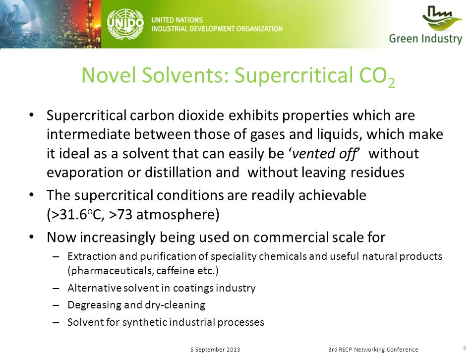 8 5 September 20133rd RECP Networking Conference Novel Solvents: Supercritical CO 2 Supercritical carbon dioxide exhibits properties which are intermediate between those of gases and liquids, which make it ideal as a solvent that can easily be 'vented off' without evaporation or distillation and without leaving residues The supercritical conditions are readily achievable (>31.6 o C, >73 atmosphere) Now increasingly being used on commercial scale for – Extraction and purification of speciality chemicals and useful natural products (pharmaceuticals, caffeine etc.) – Alternative solvent in coatings industry – Degreasing and dry-cleaning – Solvent for synthetic industrial processes
