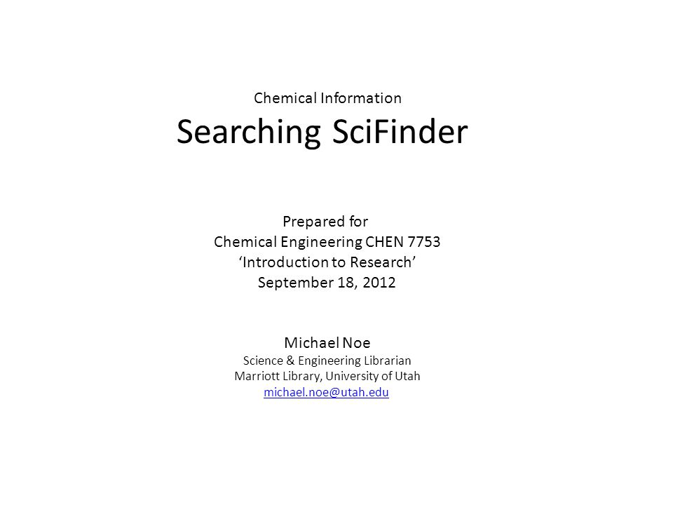 Chemical Information Searching SciFinder Prepared for Chemical Engineering CHEN 7753 'Introduction to Research' September 18, 2012 Michael Noe Science & Engineering Librarian Marriott Library, University of Utah michael.noe@utah.edu