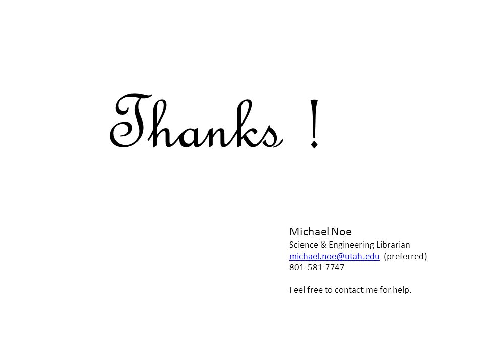 Thanks ! Michael Noe Science & Engineering Librarian michael.noe@utah.edumichael.noe@utah.edu (preferred) 801-581-7747 Feel free to contact me for hel