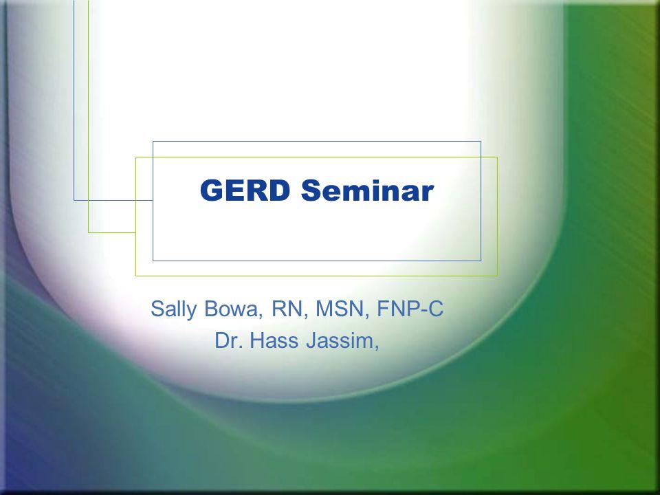 GERD Seminar Sally Bowa, RN, MSN, FNP-C Dr. Hass Jassim,