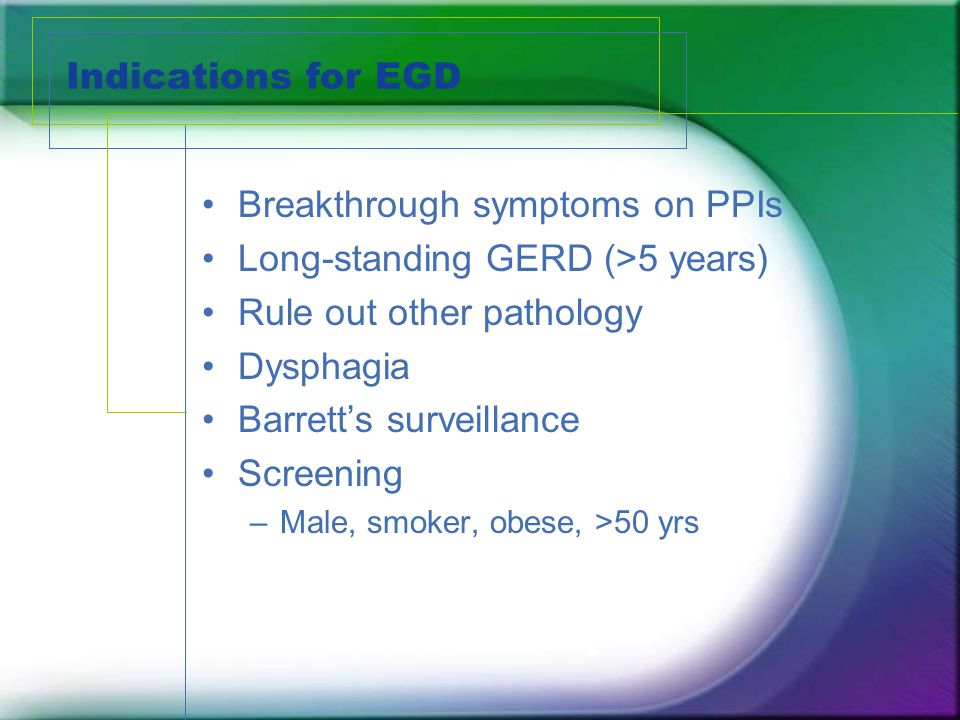 Indications for EGD Breakthrough symptoms on PPIs Long-standing GERD (>5 years) Rule out other pathology Dysphagia Barrett's surveillance Screening –M