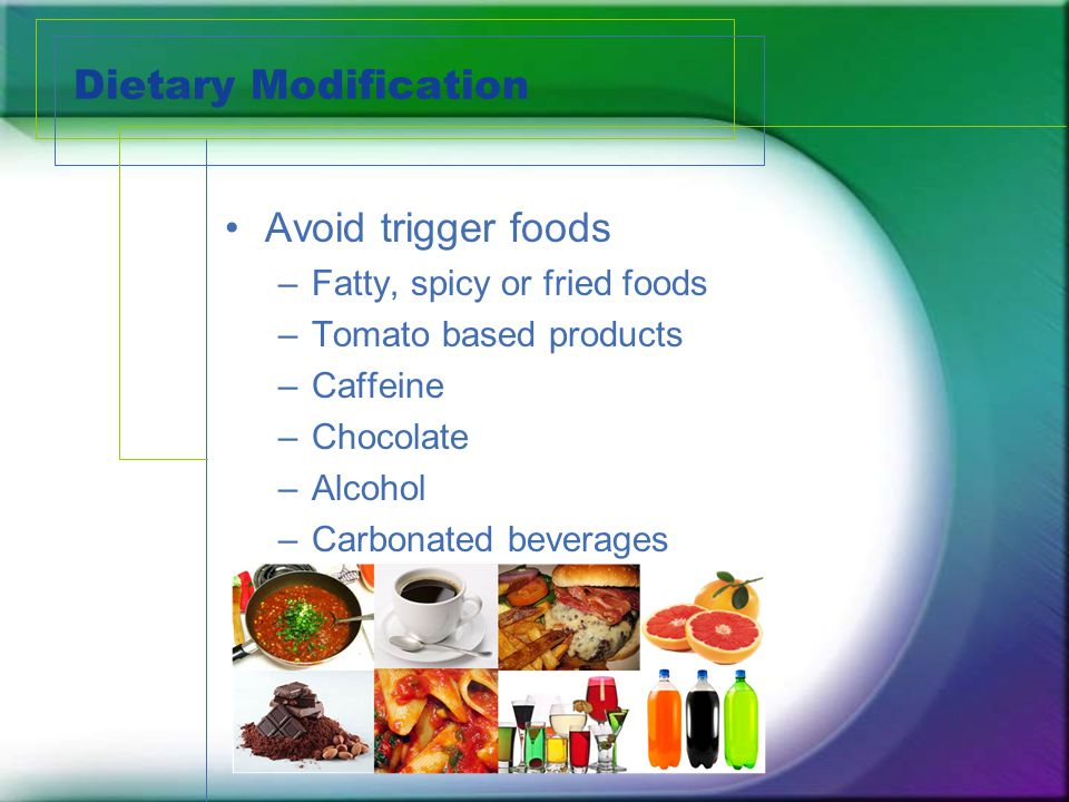 Dietary Modification Avoid trigger foods –Fatty, spicy or fried foods –Tomato based products –Caffeine –Chocolate –Alcohol –Carbonated beverages