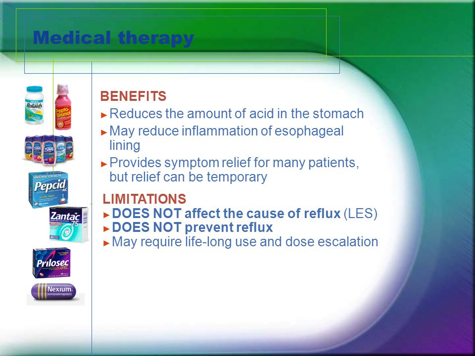 Medical therapy BENEFITS ► Reduces the amount of acid in the stomach ► May reduce inflammation of esophageal lining ► Provides symptom relief for many