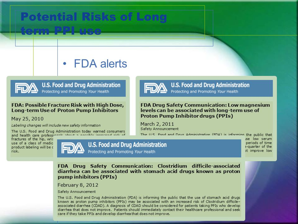 Potential Risks of Long term PPI use FDA alerts FDA: Possible Fracture Risk with High Dose, Long-term Use of Proton Pump Inhibitors May 25, 2010 Label