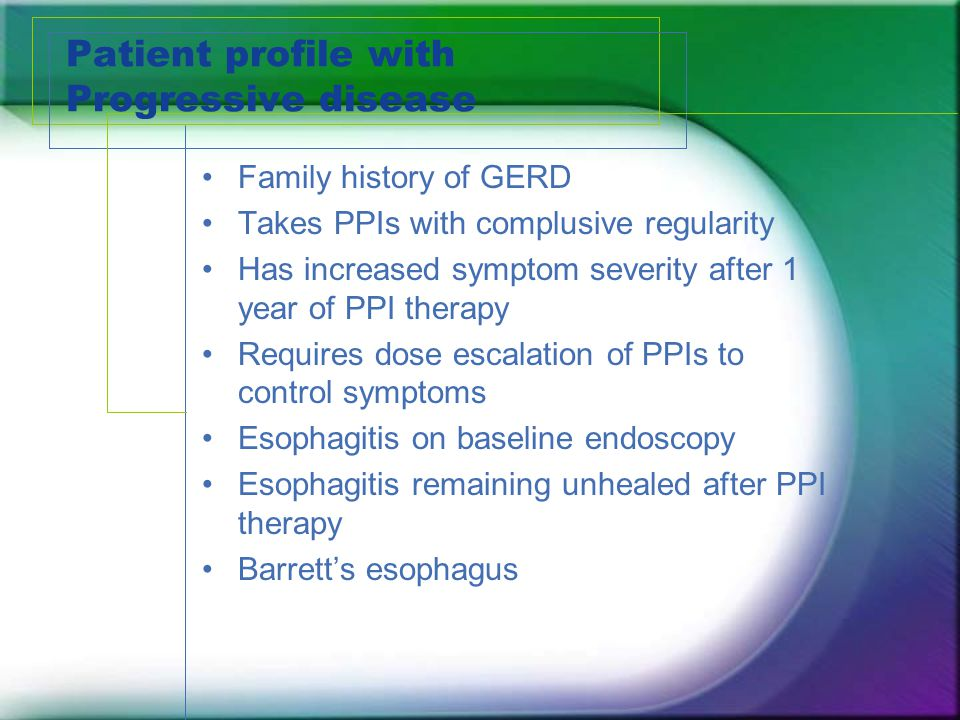 Patient profile with Progressive disease Family history of GERD Takes PPIs with complusive regularity Has increased symptom severity after 1 year of P