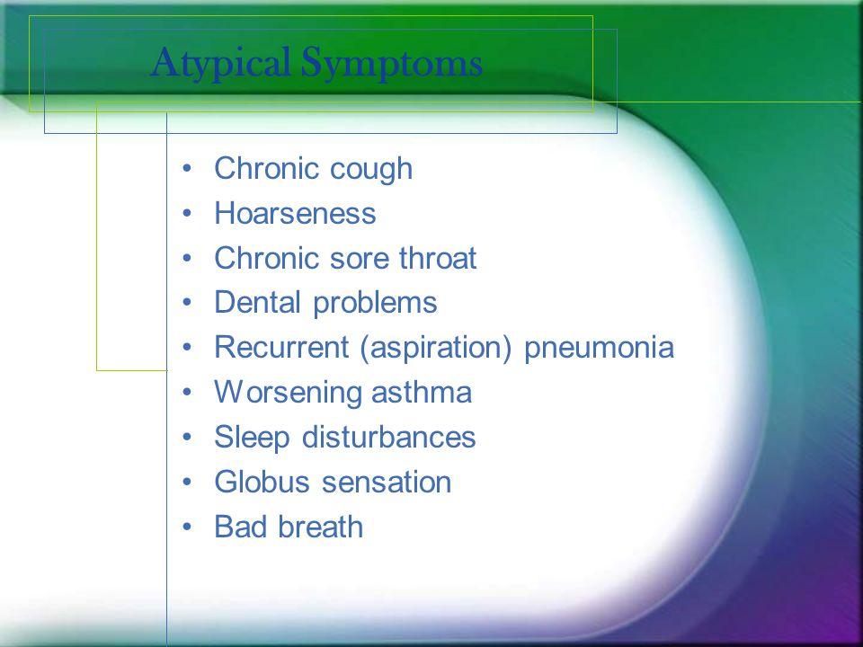 Atypical Symptoms Chronic cough Hoarseness Chronic sore throat Dental problems Recurrent (aspiration) pneumonia Worsening asthma Sleep disturbances Gl
