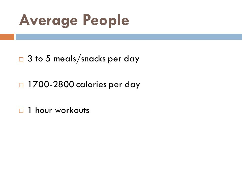 Average People  3 to 5 meals/snacks per day  1700-2800 calories per day  1 hour workouts